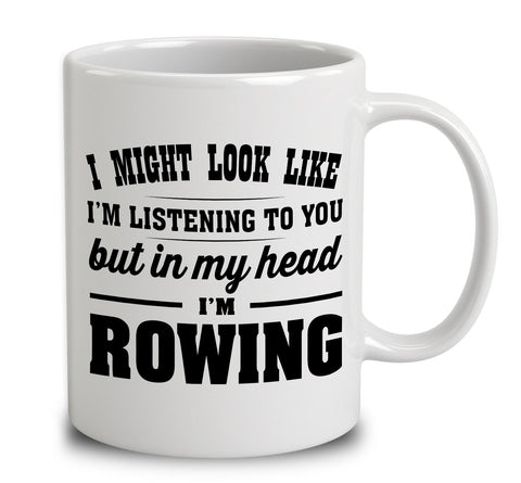 I Might Look Like I'm Listening To You, But In My Head I'm Rowing