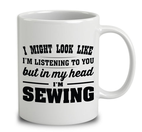 I Might Look Like I'm Listening To You, But In My Head I'm Sewing