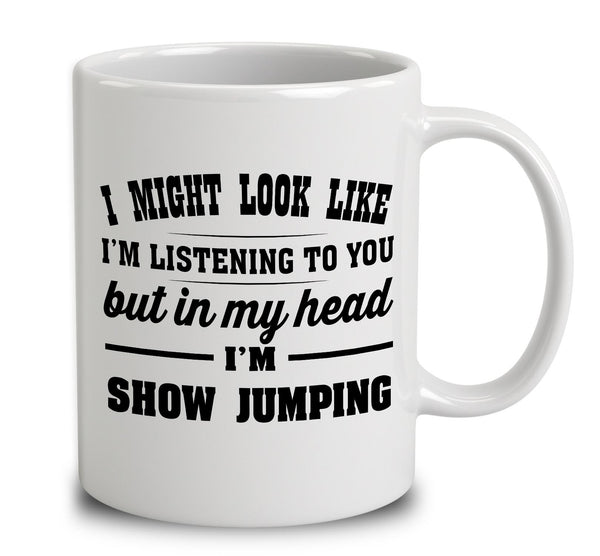 I Might Look Like I'm Listening To You, But In My Head I'm Show Jumping