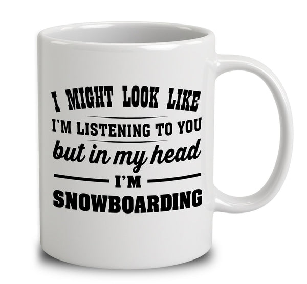 I Might Look Like I'm Listening To You, But In My Head I'm Snowboarding