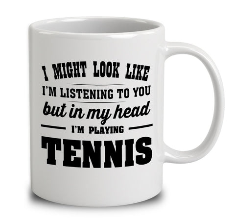 I Might Look Like I'm Listening To You, But In My Head I'm Playing Tennis