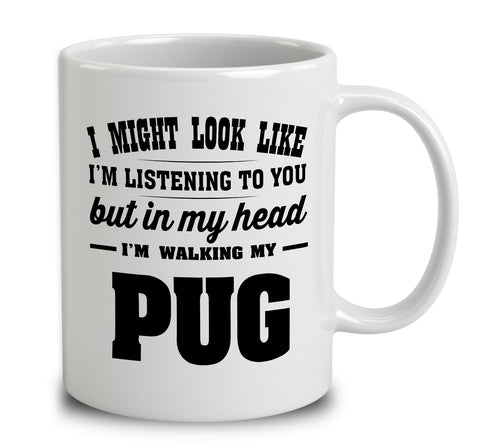 I Might Look Like I'm Listening To You, But In My Head I'm Walking My Pug