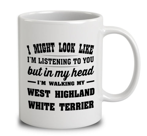 I Might Look Like I'm Listening To You, But In My Head I'm Walking My West Highland White Terrier