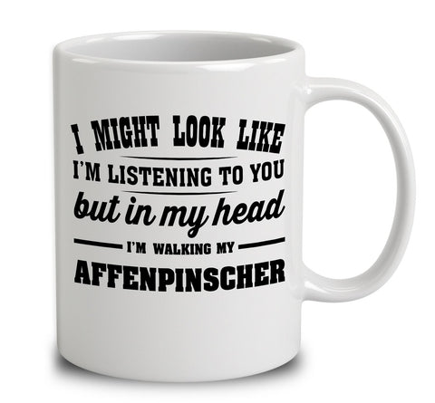 I Might Look Like I'm Listening To You, But In My Head I'm Walking My Affenpinscher
