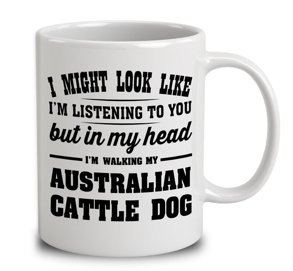 I Might Look Like I'm Listening To You, But In My Head I'm Walking My Australian Cattle Dog