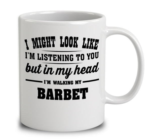 I Might Look Like I'm Listening To You, But In My Head I'm Walking My Barbet