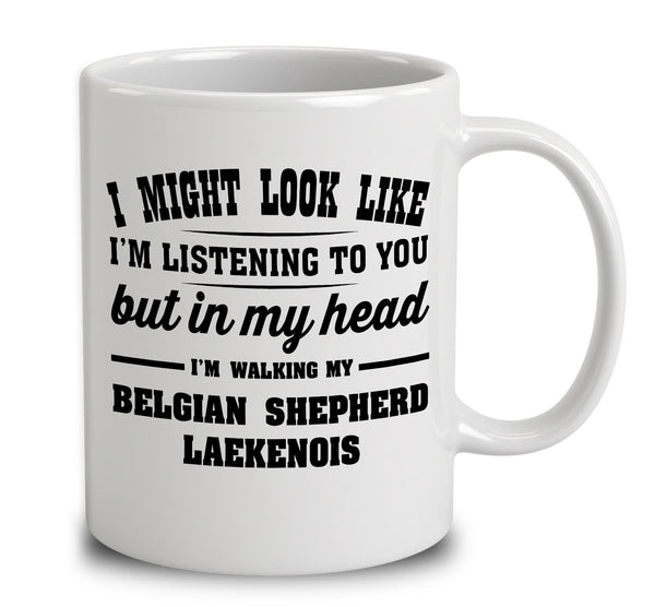 I Might Look Like I'm Listening To You, But In My Head I'm Walking My Belgian Shepherd Laekenois