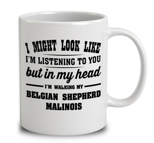 I Might Look Like I'm Listening To You, But In My Head I'm Walking My Belgian Shepherd Malinois