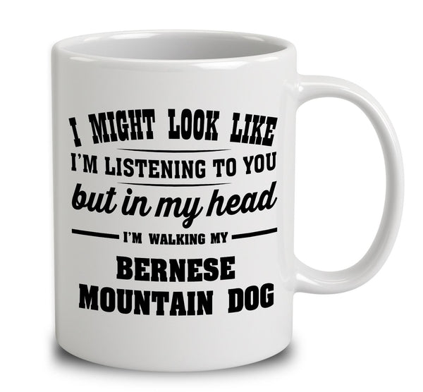 I Might Look Like I'm Listening To You, But In My Head I'm Walking My Bernese Mountain Dog
