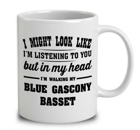 I Might Look Like I'm Listening To You, But In My Head I'm Walking My Blue Gascony Basset