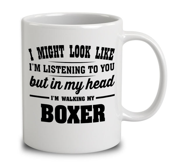 I Might Look Like I'm Listening To You, But In My Head I'm Walking My Boxer