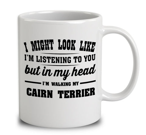 I Might Look Like I'm Listening To You, But In My Head I'm Walking My Cairn Terrier