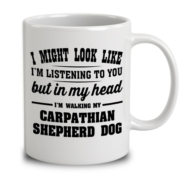 I Might Look Like I'm Listening To You, But In My Head I'm Walking My Carpathian Shepherd Dog