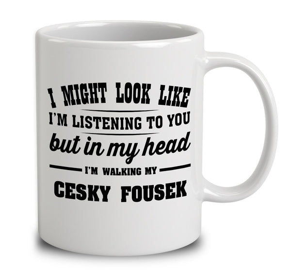 I Might Look Like I'm Listening To You, But In My Head I'm Walking My Cesky Fousek