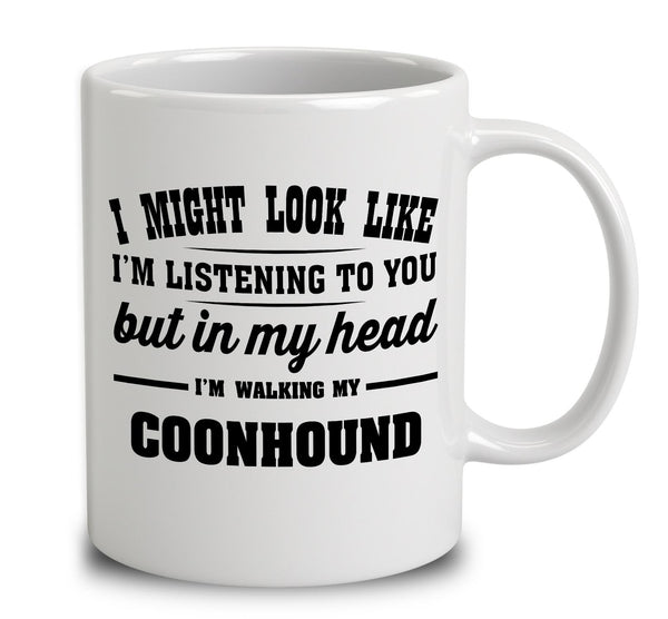 I Might Look Like I'm Listening To You, But In My Head I'm Walking My Coonhound