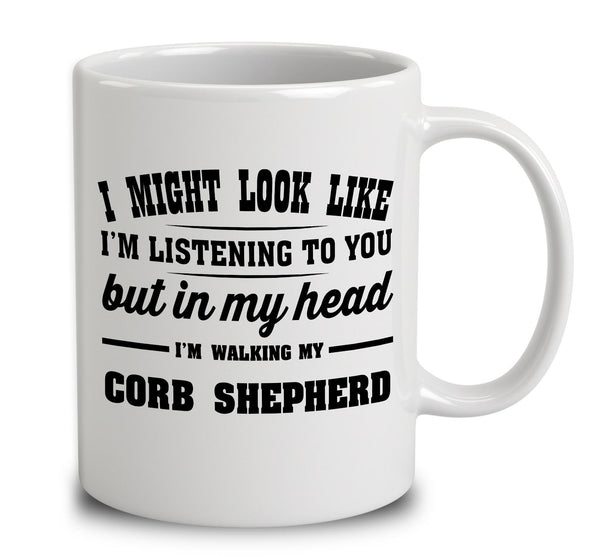 I Might Look Like I'm Listening To You, But In My Head I'm Walking My Corb Shepherd