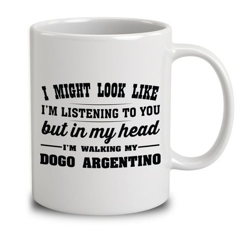 I Might Look Like I'm Listening To You, But In My Head I'm Walking My Dogo Argentino