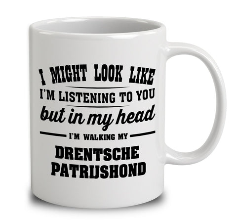 I Might Look Like I'm Listening To You, But In My Head I'm Walking My Drentsche Patrijshond