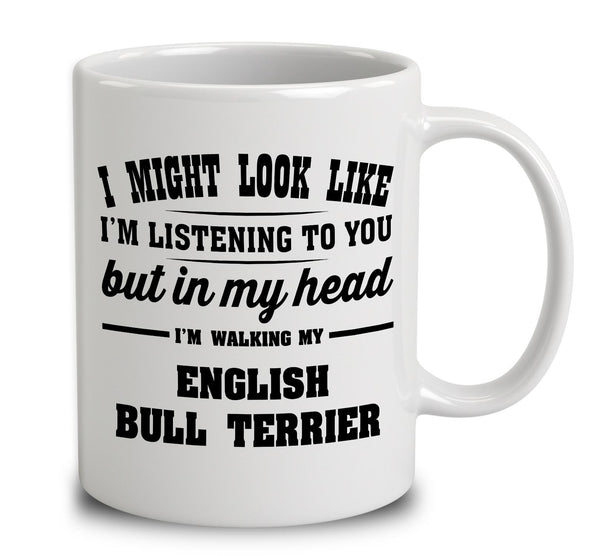I Might Look Like I'm Listening To You, But In My Head I'm Walking My English Bull Terrier