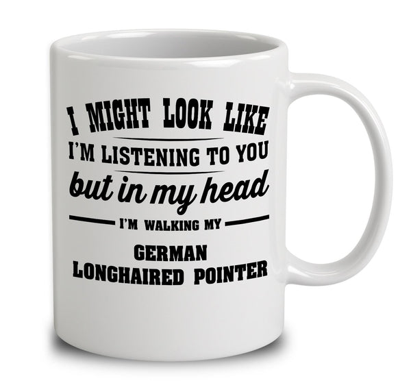 I Might Look Like I'm Listening To You, But In My Head I'm Walking My German Longhaired Pointer
