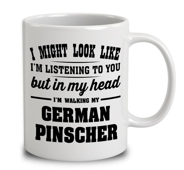 I Might Look Like I'm Listening To You, But In My Head I'm Walking My German Pinscher
