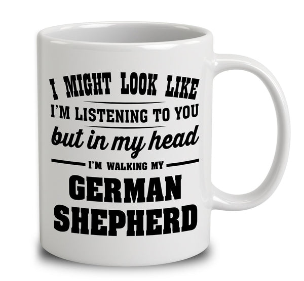 I Might Look Like I'm Listening To You, But In My Head I'm Walking My German Shepherd