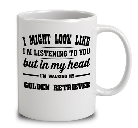 I Might Look Like I'm Listening To You, But In My Head I'm Walking My Golden Retriever