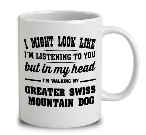 I Might Look Like I'm Listening To You, But In My Head I'm Walking My Greater Swiss Mountain Dog