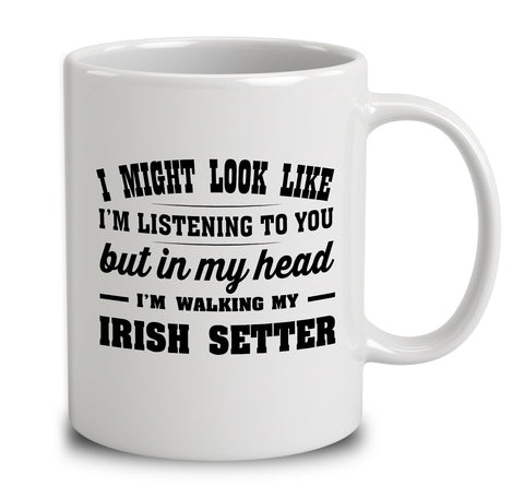 I Might Look Like I'm Listening To You, But In My Head I'm Walking My Irish Setter