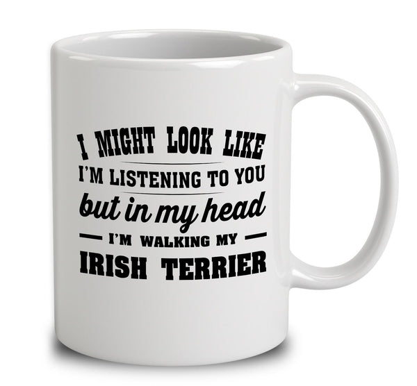 I Might Look Like I'm Listening To You, But In My Head I'm Walking My Irish Terrier