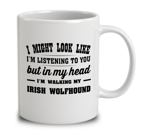 I Might Look Like I'm Listening To You, But In My Head I'm Walking My Irish Wolfhound