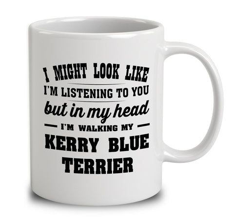I Might Look Like I'm Listening To You, But In My Head I'm Walking My Kerry Blue Terrier
