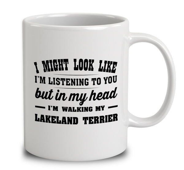 I Might Look Like I'm Listening To You, But In My Head I'm Walking My Lakeland Terrier