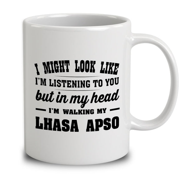 I Might Look Like I'm Listening To You, But In My Head I'm Walking My Lhasa Apso