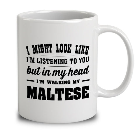 I Might Look Like I'm Listening To You, But In My Head I'm Walking My Maltese