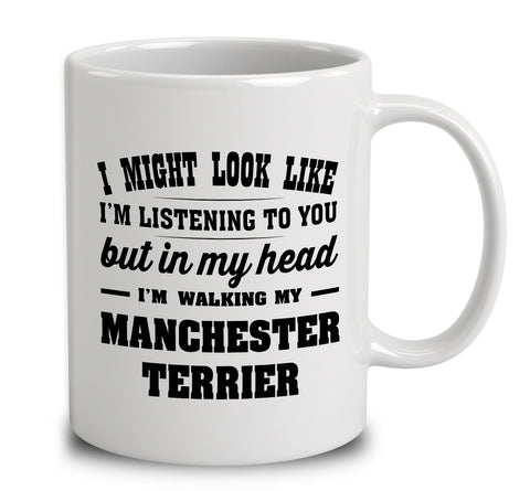 I Might Look Like I'm Listening To You, But In My Head I'm Walking My Manchester Terrier