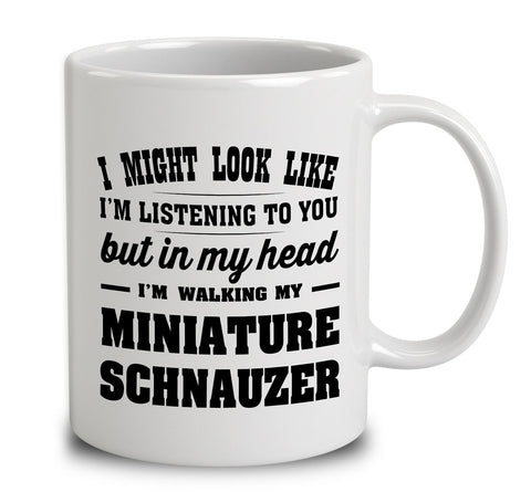 I Might Look Like I'm Listening To You, But In My Head I'm Walking My Miniature Schnauzer