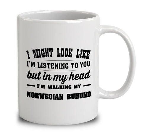 I Might Look Like I'm Listening To You, But In My Head I'm Walking My Norwegian Buhund