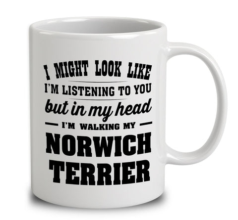 I Might Look Like I'm Listening To You, But In My Head I'm Walking My Norwich Terrier