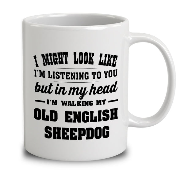 I Might Look Like I'm Listening To You, But In My Head I'm Walking My Old English Sheepdog