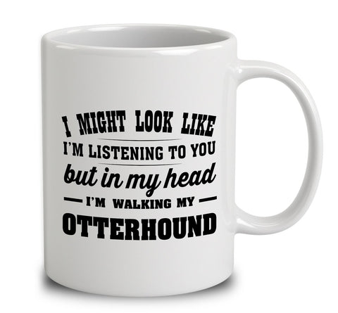 I Might Look Like I'm Listening To You, But In My Head I'm Walking My Otterhound