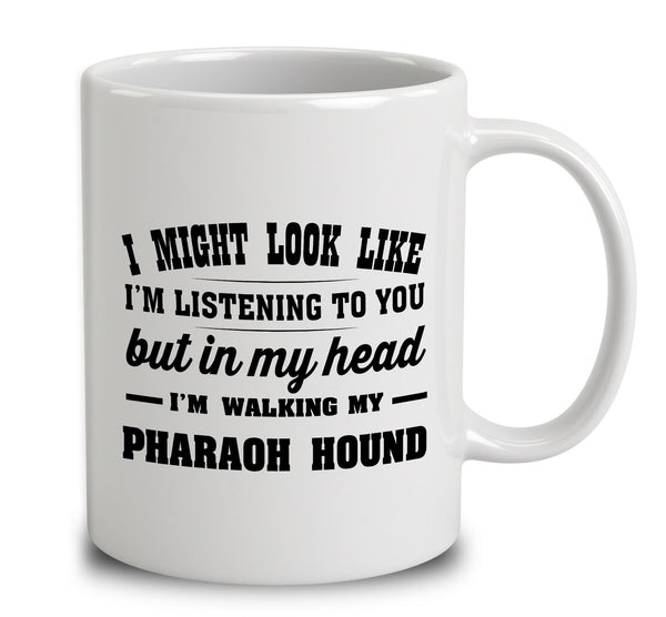 I Might Look Like I'm Listening To You, But In My Head I'm Walking My Pharaoh Hound