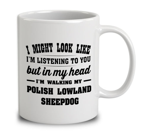 I Might Look Like I'm Listening To You, But In My Head I'm Walking My Polish Lowland Sheepdog