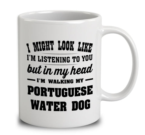 I Might Look Like I'm Listening To You, But In My Head I'm Walking My Portuguese Water Dog