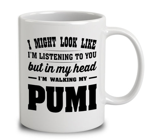 I Might Look Like I'm Listening To You, But In My Head I'm Walking My Pumi