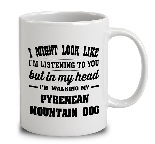 I Might Look Like I'm Listening To You, But In My Head I'm Walking My Pyrenean Mountain Dog