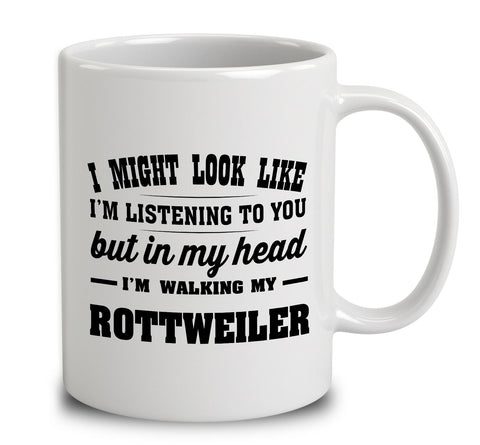 I Might Look Like I'm Listening To You, But In My Head I'm Walking My Rottweiler