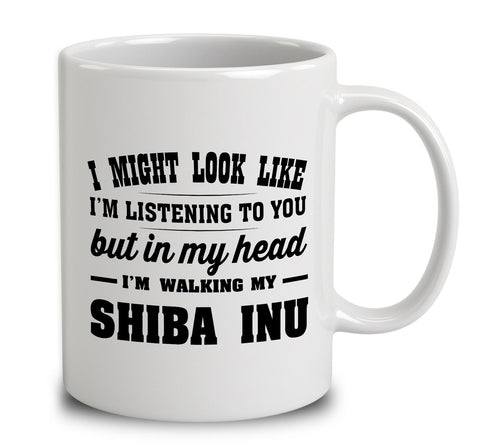 I Might Look Like I'm Listening To You, But In My Head I'm Walking My Shiba Inu