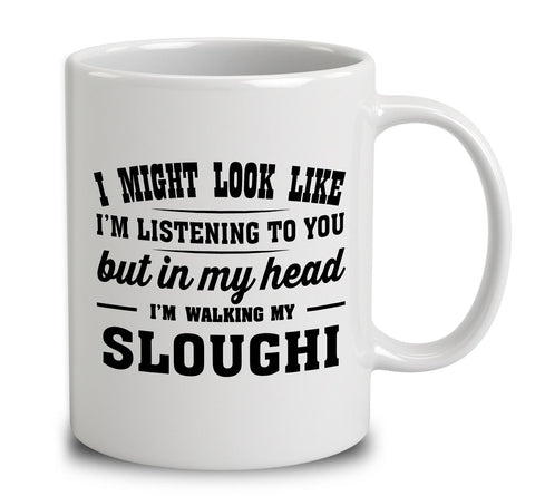 I Might Look Like I'm Listening To You, But In My Head I'm Walking My Sloughi
