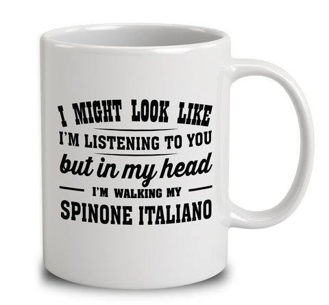 I Might Look Like I'm Listening To You, But In My Head I'm Walking My Spinone Italiano